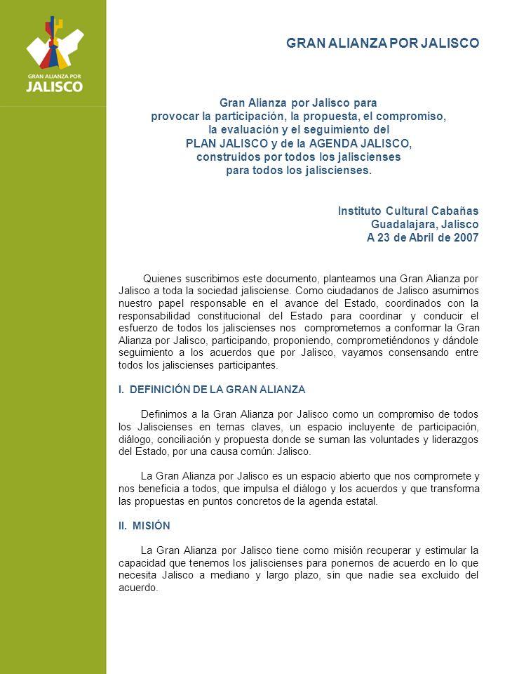 GRAN ALIANZA POR JALISCO Gran Alianza por Jalisco para provocar la participación, la propuesta, el compromiso, la evaluación y el seguimiento del PLAN JALISCO y de la AGENDA JALISCO, construidos por todos los jaliscienses para todos los jaliscienses.