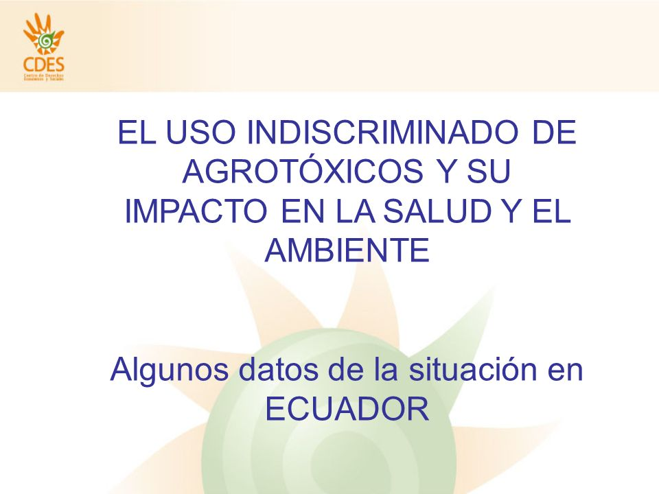 EL USO INDISCRIMINADO DE AGROTÓXICOS Y SU IMPACTO EN LA SALUD Y EL AMBIENTE Algunos datos de la situación en ECUADOR