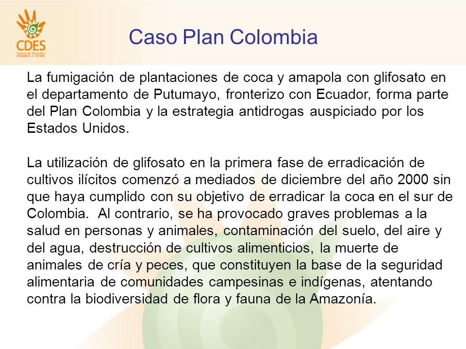 Caso Plan Colombia La fumigación de plantaciones de coca y amapola con glifosato en el departamento de Putumayo, fronterizo con Ecuador, forma parte del Plan Colombia y la estrategia antidrogas auspiciado por los Estados Unidos.