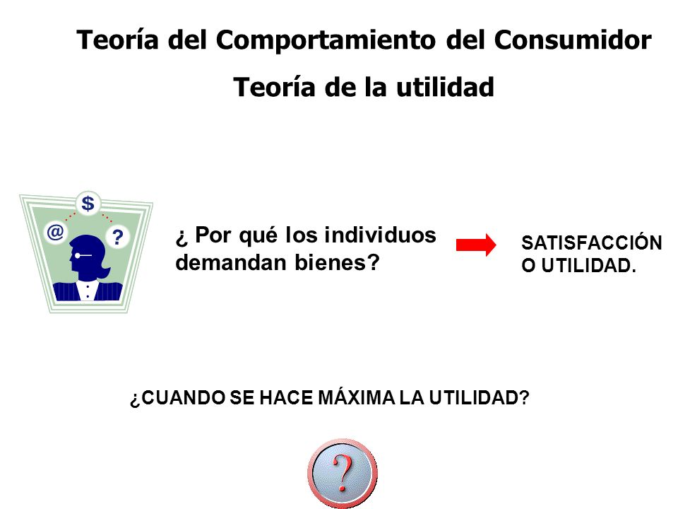 Teoría del Comportamiento del Consumidor Teoría de la utilidad ¿ Por qué los individuos demandan bienes? SATISFACCIÓN O UTILIDAD. ¿CUANDO SE HACE MÁXI