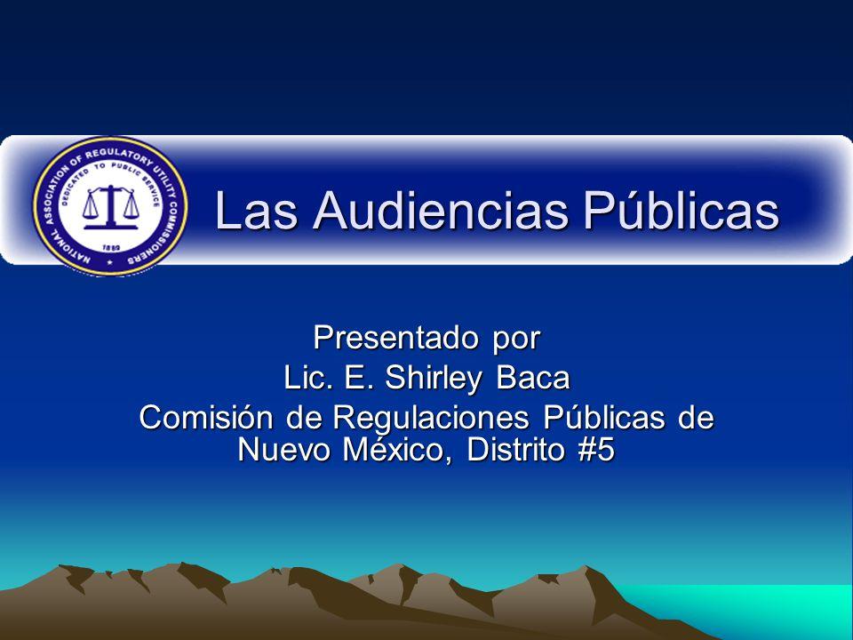 Las Audiencias Públicas Presentado por Lic. E. Shirley Baca Comisión de Regulaciones Públicas de Nuevo México, Distrito #5