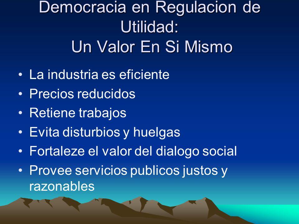 Democracia en Regulacion de Utilidad: Un Valor En Si Mismo La industria es eficiente Precios reducidos Retiene trabajos Evita disturbios y huelgas Fortaleze el valor del dialogo social Provee servicios publicos justos y razonables