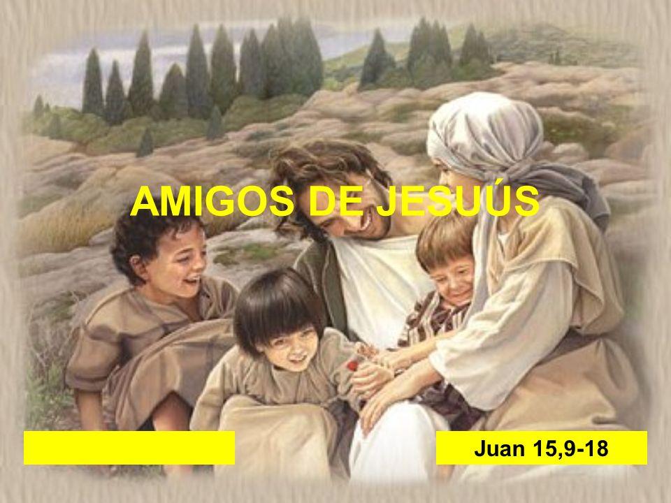AMIGOS DE JESUÚS Juan 15,9-18