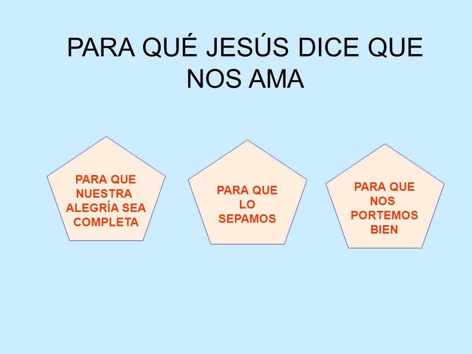 PARA QUÉ JESÚS DICE QUE NOS AMA PARA QUE NUESTRA ALEGRÍA SEA COMPLETA PARA QUE LO SEPAMOS PARA QUE NOS PORTEMOS BIEN