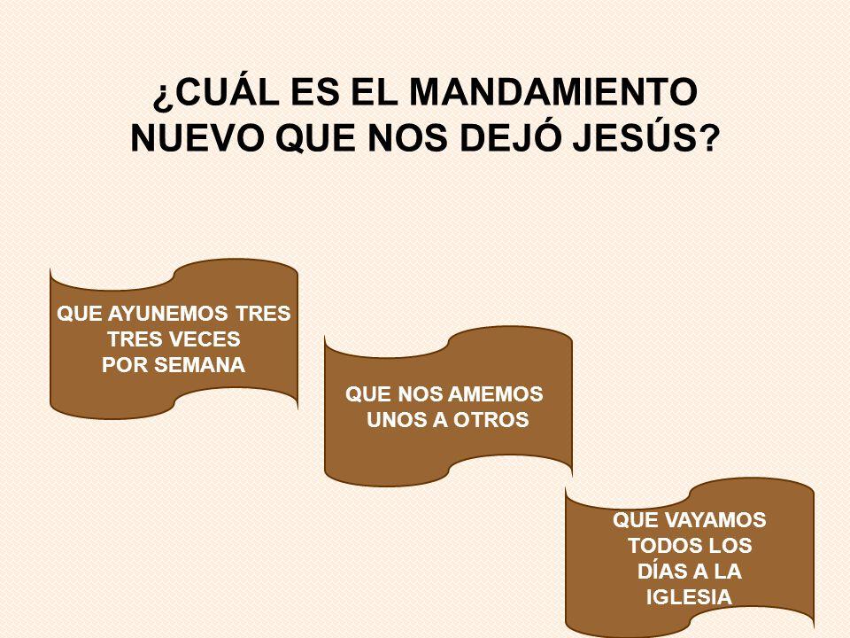 ¿CUÁL ES EL MANDAMIENTO NUEVO QUE NOS DEJÓ JESÚS? QUE AYUNEMOS TRES TRES VECES POR SEMANA QUE VAYAMOS TODOS LOS DÍAS A LA IGLESIA QUE NOS AMEMOS UNOS