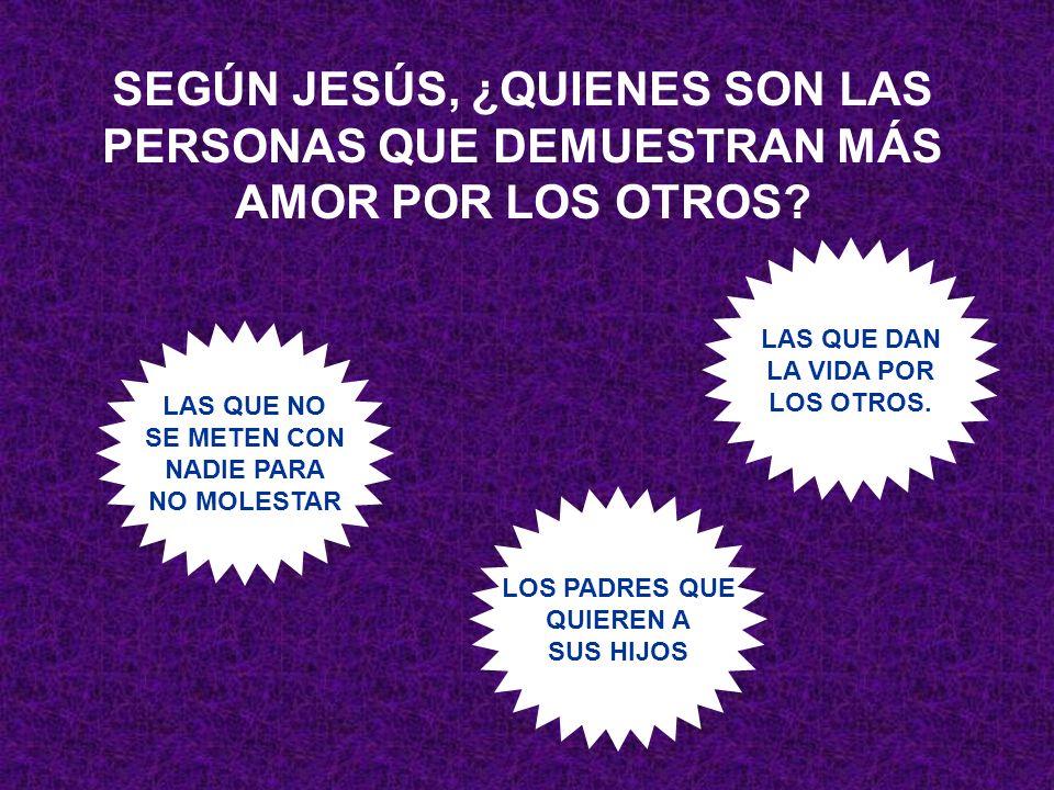 SEGÚN JESÚS, ¿QUIENES SON LAS PERSONAS QUE DEMUESTRAN MÁS AMOR POR LOS OTROS? LAS QUE NO SE METEN CON NADIE PARA NO MOLESTAR LOS PADRES QUE QUIEREN A