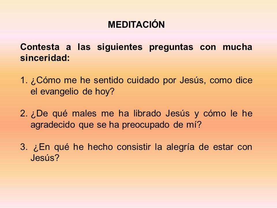 MEDITACIÓN Contesta a las siguientes preguntas con mucha sinceridad: 1.¿Cómo me he sentido cuidado por Jesús, como dice el evangelio de hoy? 2.¿De qué