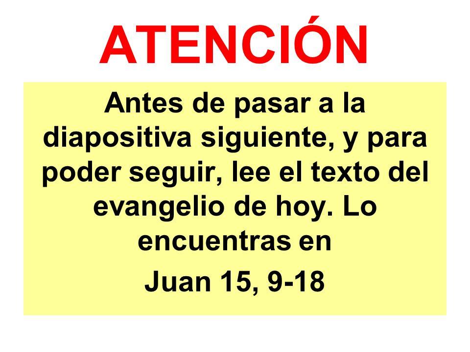 ATENCIÓN Antes de pasar a la diapositiva siguiente, y para poder seguir, lee el texto del evangelio de hoy. Lo encuentras en Juan 15, 9-18