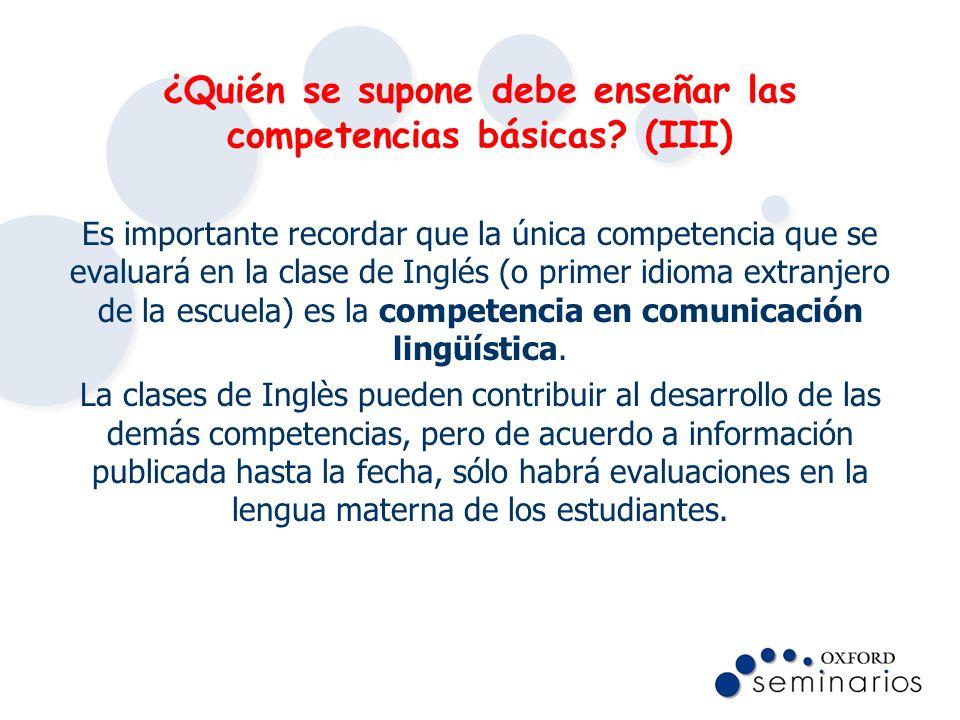 ¿Quién se supone debe enseñar las competencias básicas? (III) Es importante recordar que la única competencia que se evaluará en la clase de Inglés (o