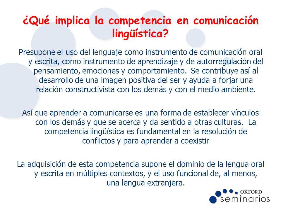 ¿Qué implica la competencia en comunicación lingüística? Presupone el uso del lenguaje como instrumento de comunicación oral y escrita, como instrumen