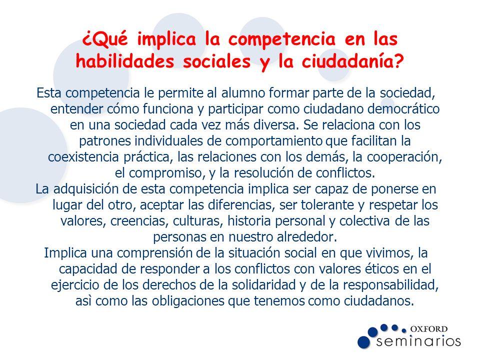 ¿Qué implica la competencia en las habilidades sociales y la ciudadanía? Esta competencia le permite al alumno formar parte de la sociedad, entender c