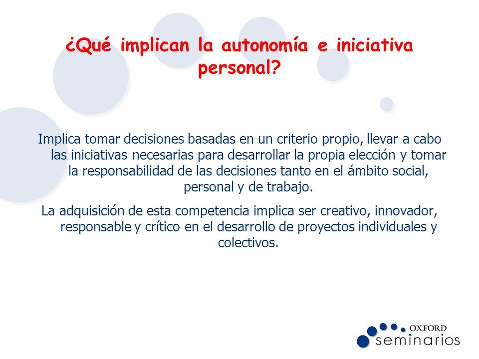 ¿Qué implican la autonomía e iniciativa personal? Implica tomar decisiones basadas en un criterio propio, llevar a cabo las iniciativas necesarias par