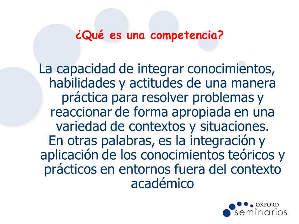 ¿Qué es una competencia? La capacidad de integrar conocimientos, habilidades y actitudes de una manera práctica para resolver problemas y reaccionar d