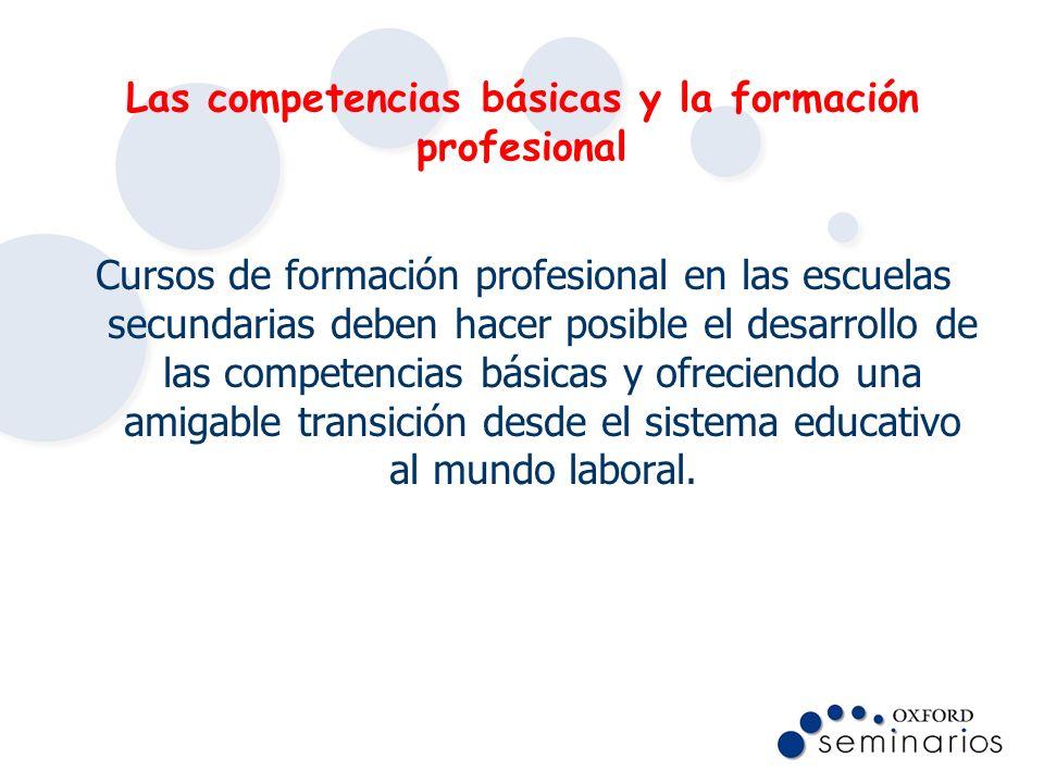 Las competencias básicas y la formación profesional Cursos de formación profesional en las escuelas secundarias deben hacer posible el desarrollo de l