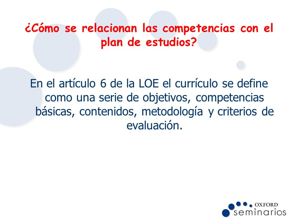¿Cómo se relacionan las competencias con el plan de estudios? En el artículo 6 de la LOE el currículo se define como una serie de objetivos, competenc
