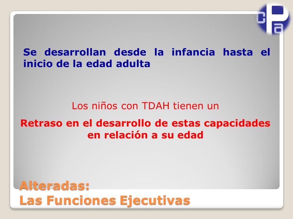 Alteradas: Las Funciones Ejecutivas Se desarrollan desde la infancia hasta el inicio de la edad adulta Los niños con TDAH tienen un Retraso en el desarrollo de estas capacidades en relación a su edad
