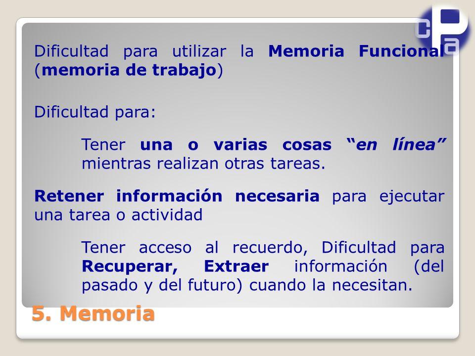 5. Memoria Dificultad para utilizar la Memoria Funcional (memoria de trabajo) Dificultad para: Tener una o varias cosas en línea mientras realizan otr