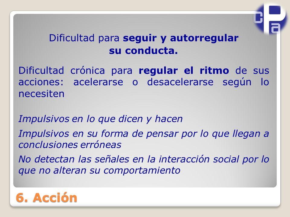 6.Acción Dificultad para seguir y autorregular su conducta.