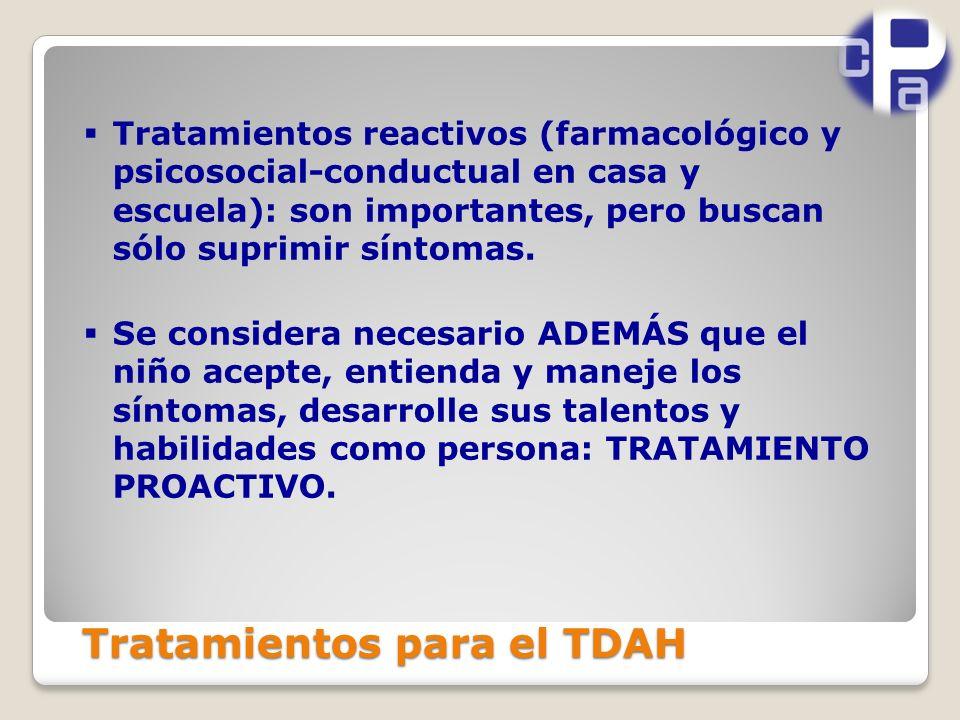 Tratamientos para el TDAH Tratamientos reactivos (farmacológico y psicosocial-conductual en casa y escuela): son importantes, pero buscan sólo suprimir síntomas.