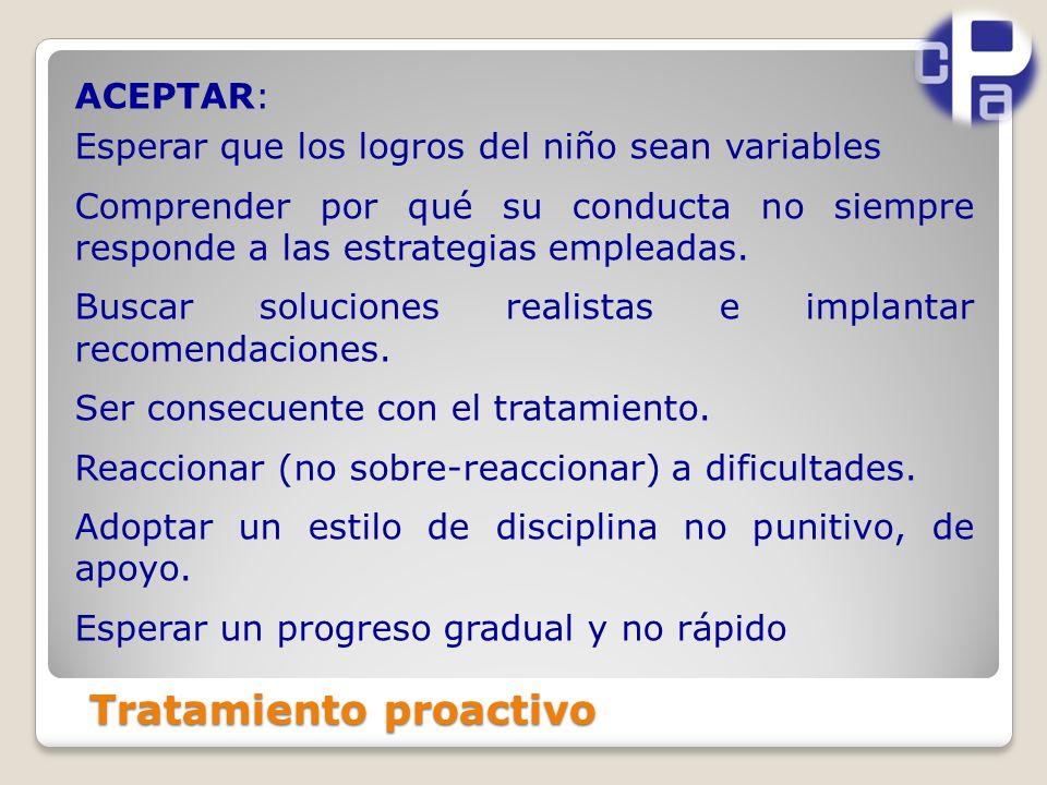 Tratamiento proactivo ACEPTAR: Esperar que los logros del niño sean variables Comprender por qué su conducta no siempre responde a las estrategias empleadas.