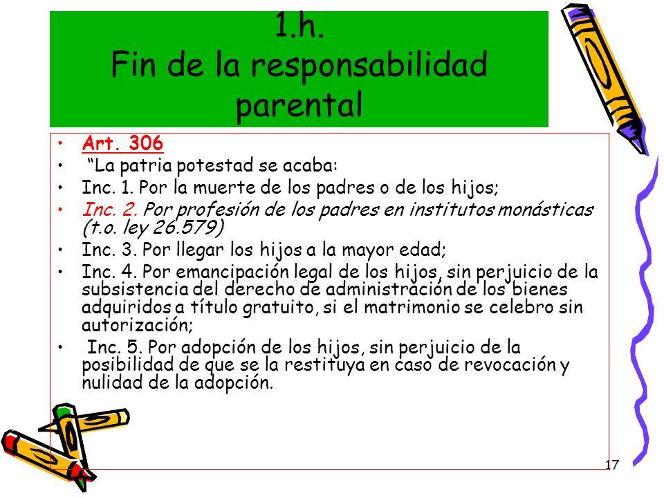 17 1.h. Fin de la responsabilidad parental Art. 306 La patria potestad se acaba: Inc. 1. Por la muerte de los padres o de los hijos; Inc. 2. Por profe
