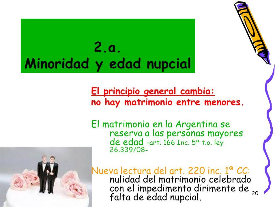 20 2.a. Minoridad y edad nupcial El principio general cambia: no hay matrimonio entre menores. El matrimonio en la Argentina se reserva a las personas