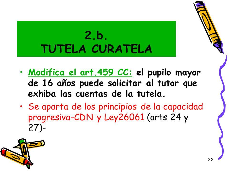 23 2.b. TUTELA CURATELA Modifica el art.459 CC: el pupilo mayor de 16 años puede solicitar al tutor que exhiba las cuentas de la tutela. Se aparta de