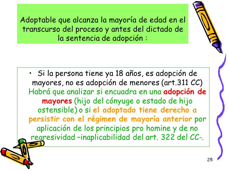 25 Adoptable que alcanza la mayoría de edad en el transcurso del proceso y antes del dictado de la sentencia de adopción : Si la persona tiene ya 18 a