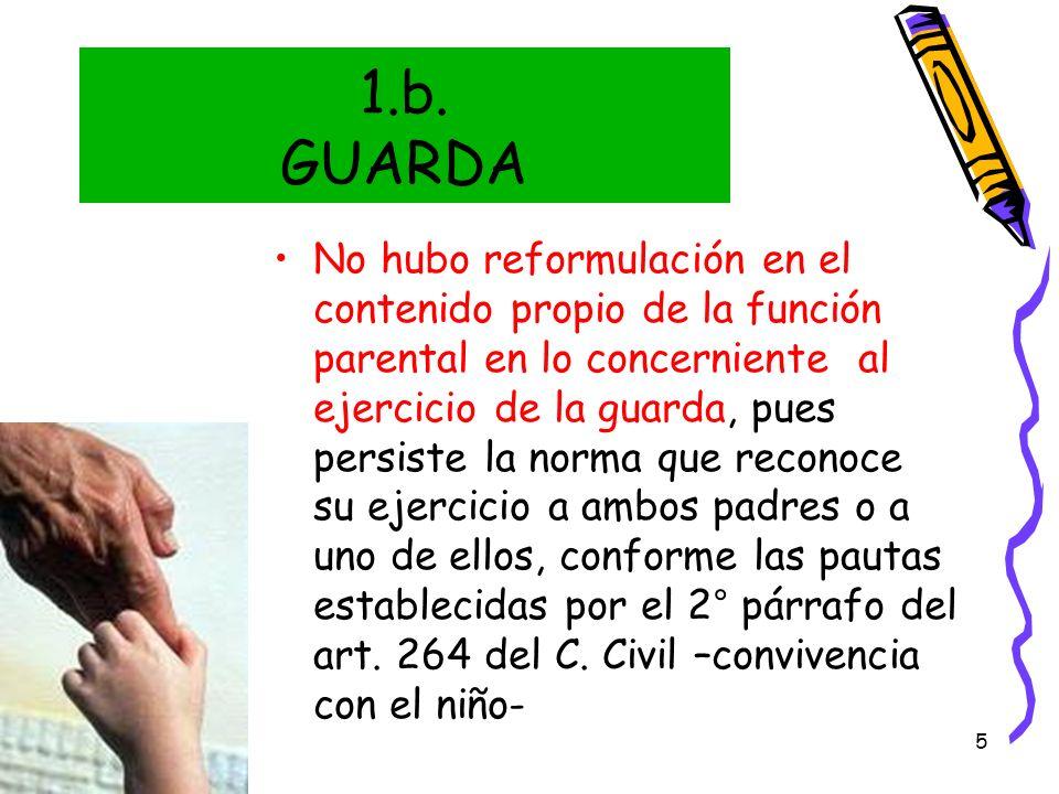5 1.b. GUARDA No hubo reformulación en el contenido propio de la función parental en lo concerniente al ejercicio de la guarda, pues persiste la norma