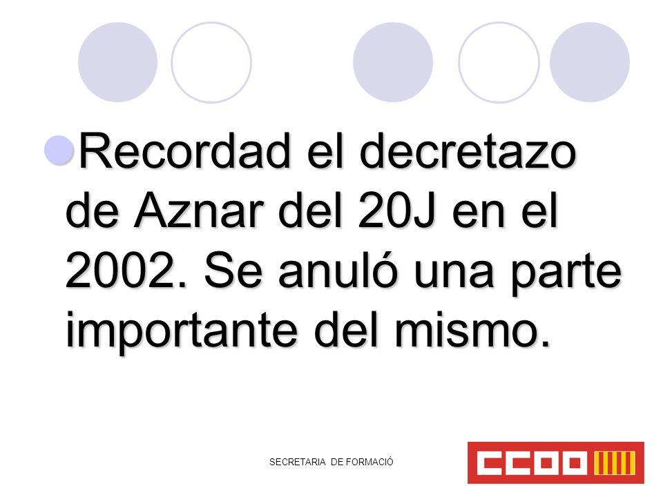 SECRETARIA DE FORMACIÓ Recordad el decretazo de Aznar del 20J en el 2002.