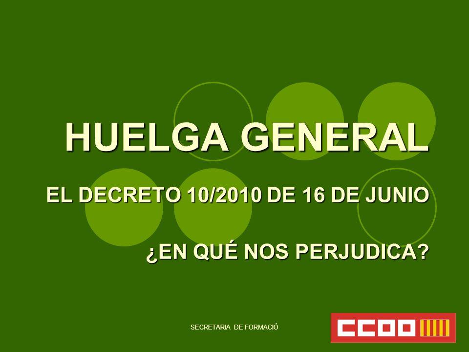 SECRETARIA DE FORMACIÓ HUELGA GENERAL EL DECRETO 10/2010 DE 16 DE JUNIO ¿EN QUÉ NOS PERJUDICA