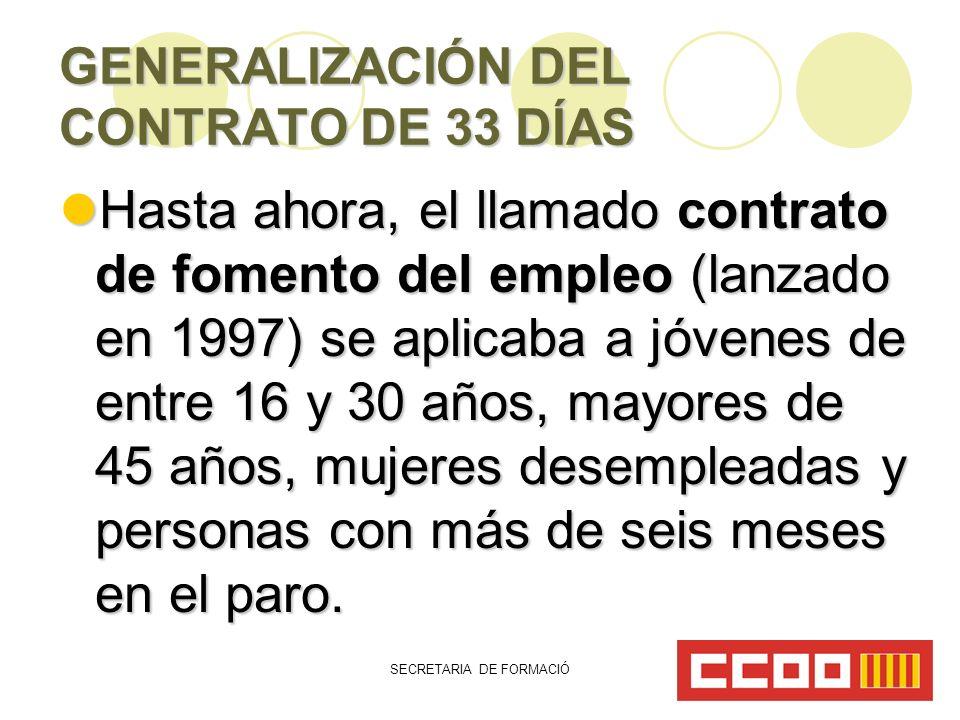 SECRETARIA DE FORMACIÓ GENERALIZACIÓN DEL CONTRATO DE 33 DÍAS Hasta ahora, el llamado contrato de fomento del empleo (lanzado en 1997) se aplicaba a jóvenes de entre 16 y 30 años, mayores de 45 años, mujeres desempleadas y personas con más de seis meses en el paro.