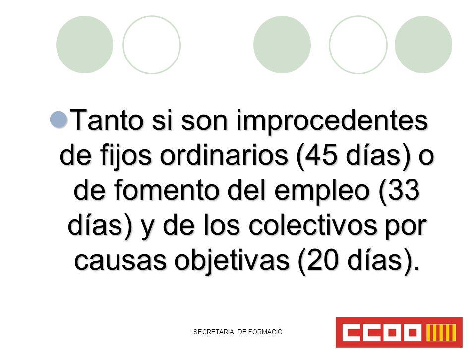 SECRETARIA DE FORMACIÓ Tanto si son improcedentes de fijos ordinarios (45 días) o de fomento del empleo (33 días) y de los colectivos por causas objetivas (20 días).