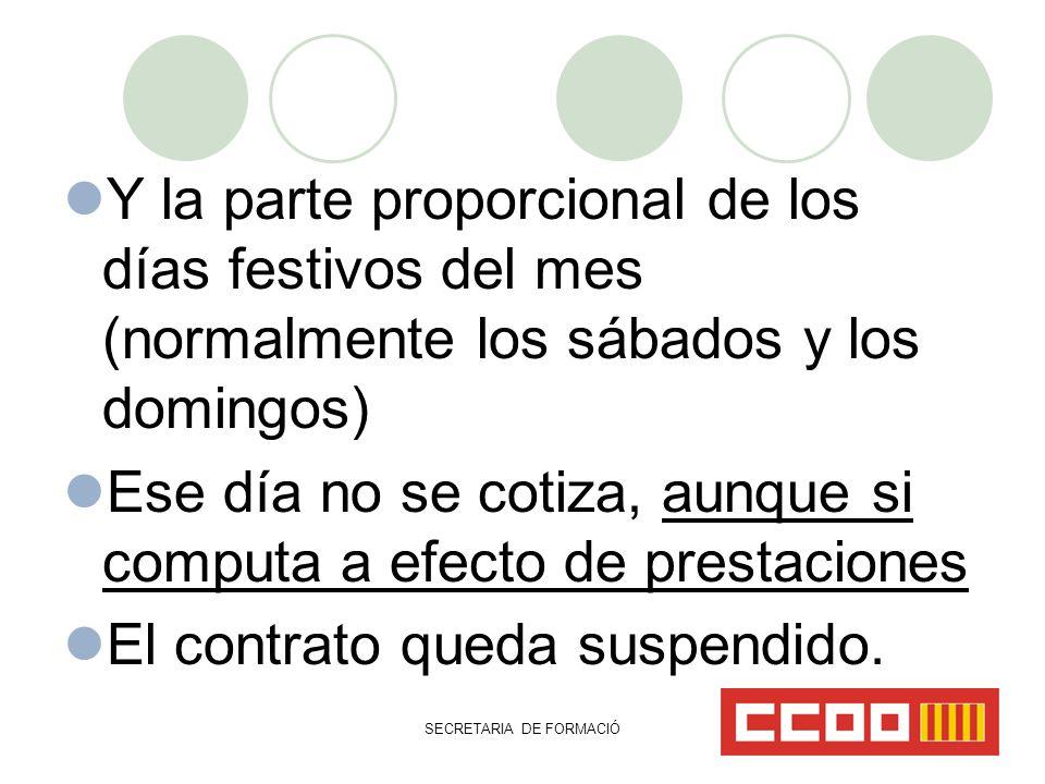 SECRETARIA DE FORMACIÓ Y la parte proporcional de los días festivos del mes (normalmente los sábados y los domingos) Ese día no se cotiza, aunque si computa a efecto de prestaciones El contrato queda suspendido.