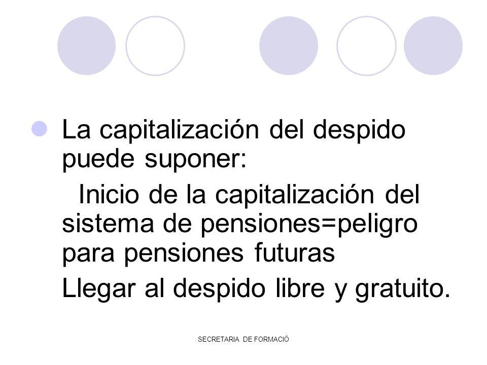 SECRETARIA DE FORMACIÓ La capitalización del despido puede suponer: Inicio de la capitalización del sistema de pensiones=peligro para pensiones futuras Llegar al despido libre y gratuito.