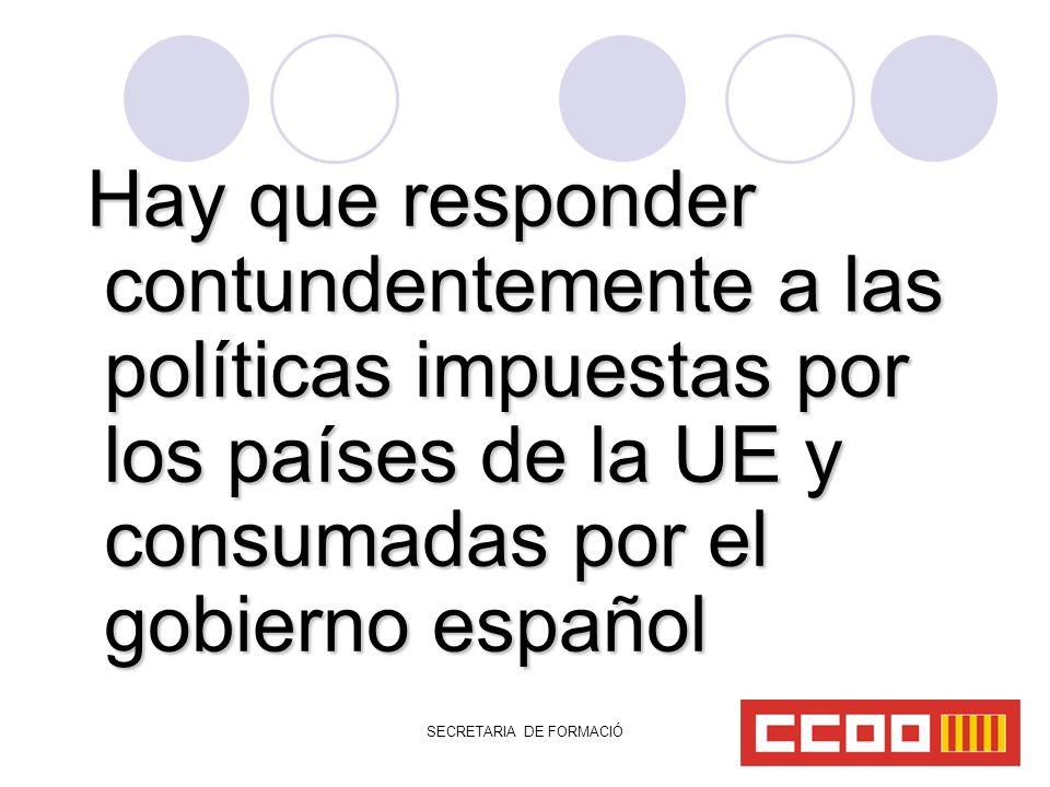 SECRETARIA DE FORMACIÓ Hay que responder contundentemente a las políticas impuestas por los países de la UE y consumadas por el gobierno español Hay que responder contundentemente a las políticas impuestas por los países de la UE y consumadas por el gobierno español