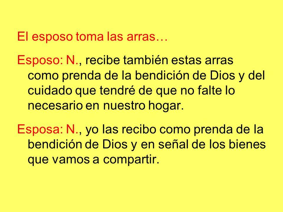 El esposo toma las arras… Esposo: N., recibe también estas arras como prenda de la bendición de Dios y del cuidado que tendré de que no falte lo necesario en nuestro hogar.