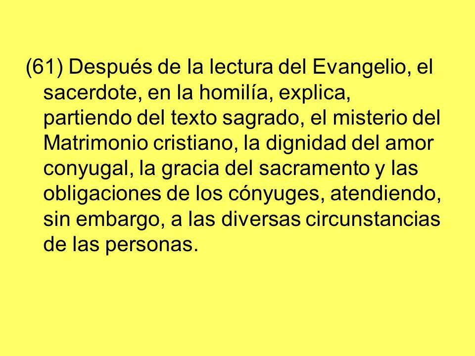 (61) Después de la lectura del Evangelio, el sacerdote, en la homilía, explica, partiendo del texto sagrado, el misterio del Matrimonio cristiano, la dignidad del amor conyugal, la gracia del sacramento y las obligaciones de los cónyuges, atendiendo, sin embargo, a las diversas circunstancias de las personas.