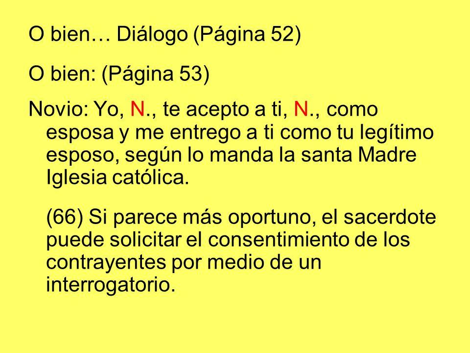 O bien… Diálogo (Página 52) O bien: (Página 53) Novio: Yo, N., te acepto a ti, N., como esposa y me entrego a ti como tu legítimo esposo, según lo manda la santa Madre Iglesia católica.