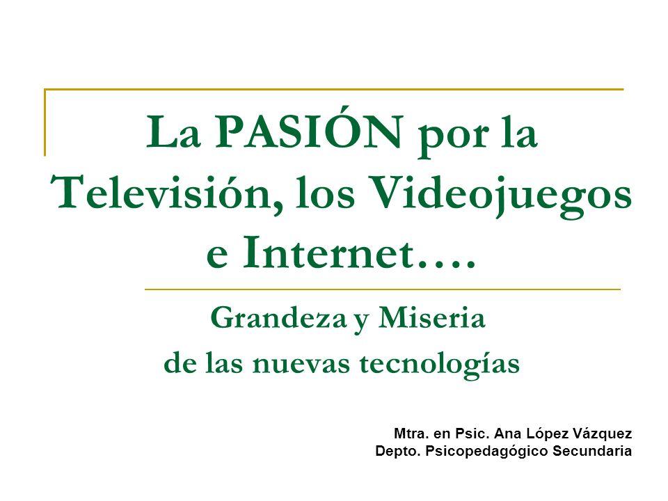 La PASIÓN por la Televisión, los Videojuegos e Internet…. Grandeza y Miseria de las nuevas tecnologías Mtra. en Psic. Ana López Vázquez Depto. Psicope