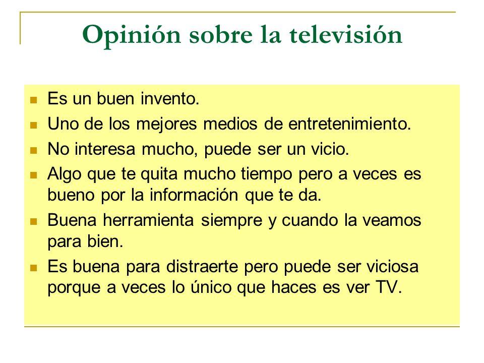 Opinión sobre la televisión Es un buen invento. Uno de los mejores medios de entretenimiento. No interesa mucho, puede ser un vicio. Algo que te quita