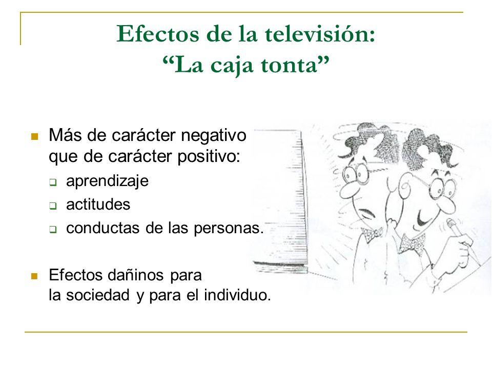 Efectos de la televisión: La caja tonta Más de carácter negativo que de carácter positivo: aprendizaje actitudes conductas de las personas. Efectos da