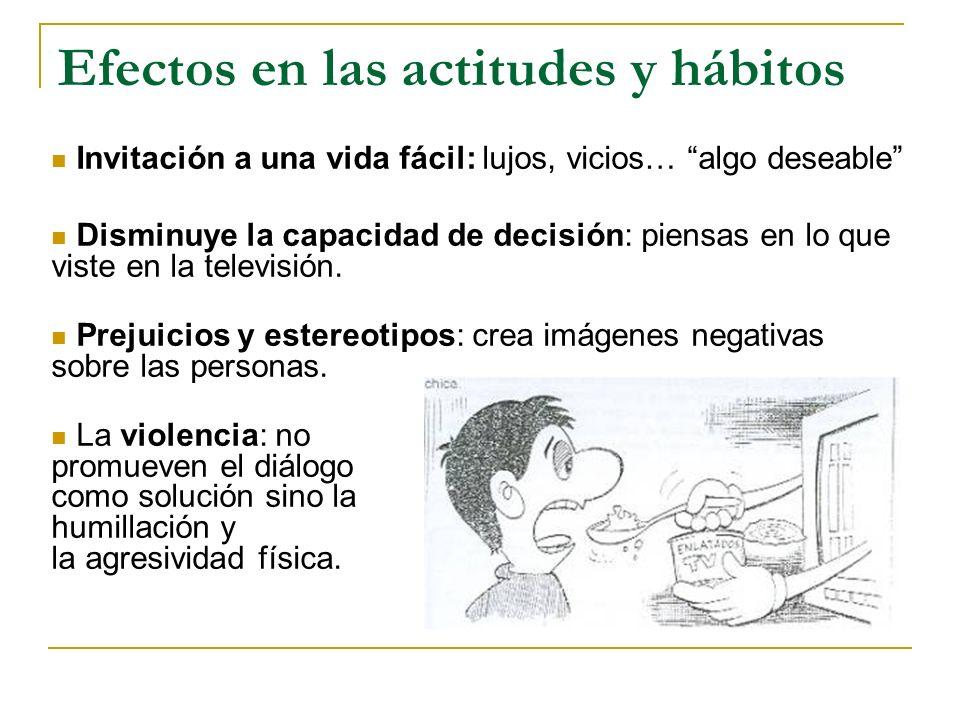 Efectos en las actitudes y hábitos Invitación a una vida fácil: lujos, vicios… algo deseable Disminuye la capacidad de decisión: piensas en lo que vis