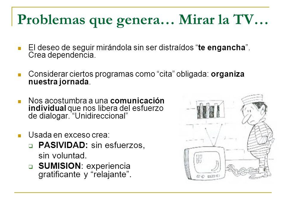 Problemas que genera… Mirar la TV… El deseo de seguir mirándola sin ser distraídos te engancha. Crea dependencia. Considerar ciertos programas como ci