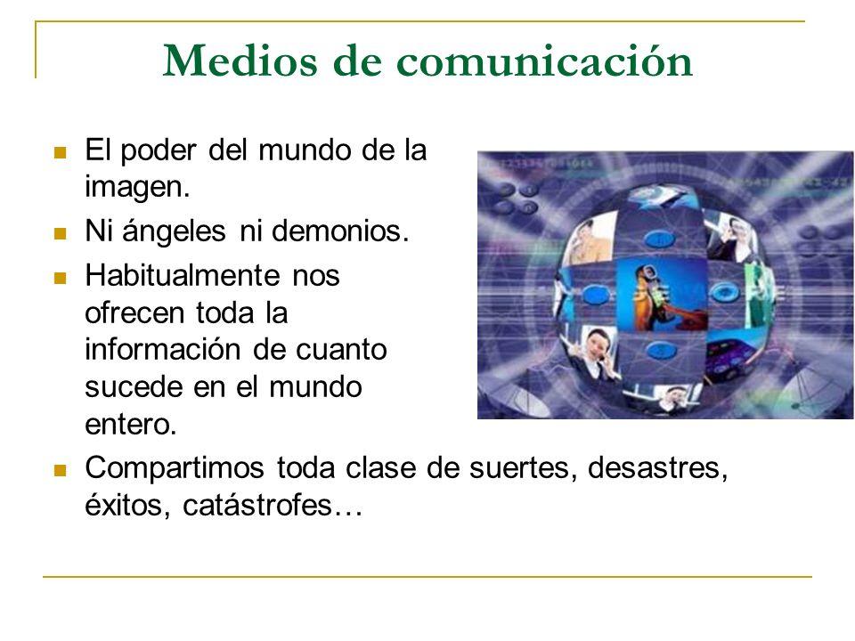 Medios de comunicación El poder del mundo de la imagen. Ni ángeles ni demonios. Habitualmente nos ofrecen toda la información de cuanto sucede en el m
