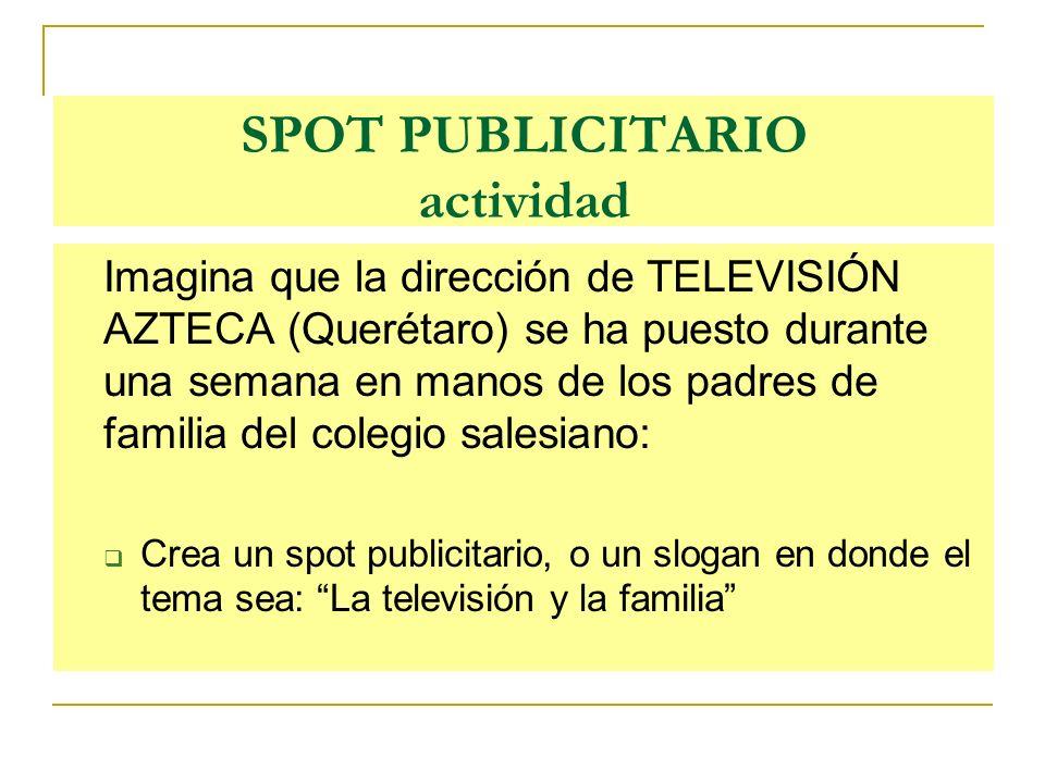 SPOT PUBLICITARIO actividad Imagina que la dirección de TELEVISIÓN AZTECA (Querétaro) se ha puesto durante una semana en manos de los padres de famili
