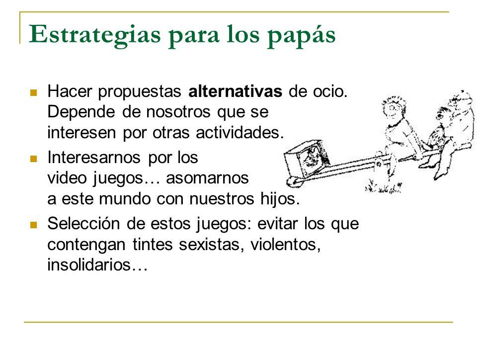 Estrategias para los papás Hacer propuestas alternativas de ocio. Depende de nosotros que se interesen por otras actividades. Interesarnos por los vid