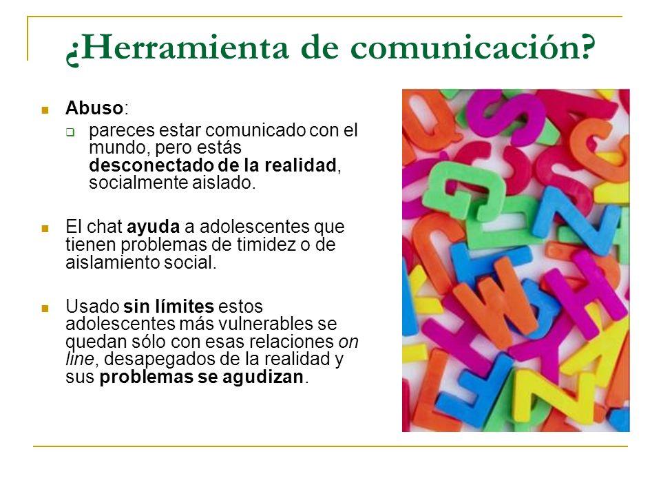 ¿Herramienta de comunicación? Abuso: pareces estar comunicado con el mundo, pero estás desconectado de la realidad, socialmente aislado. El chat ayuda