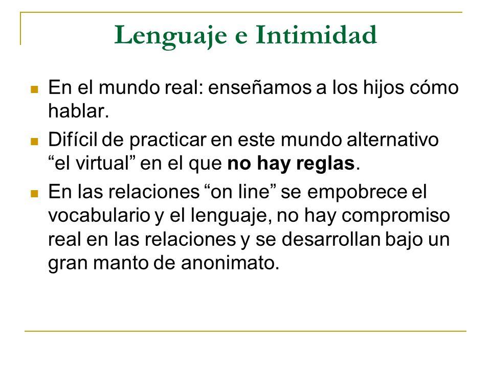 Lenguaje e Intimidad En el mundo real: enseñamos a los hijos cómo hablar. Difícil de practicar en este mundo alternativo el virtual en el que no hay r