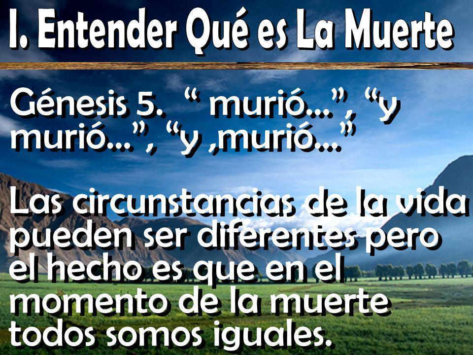 Génesis 5. murió…, y murió…, y,murió… Las circunstancias de la vida pueden ser diferentes pero el hecho es que en el momento de la muerte todos somos